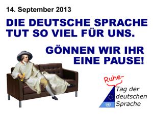 14. September 2013 Die deutsche Sprache tut so viel für uns. Gönnen wir ihr eine Pause! (Ruhe-)Tag der deutschen Sprache.